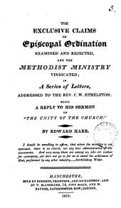 The exclusive claims of episcopal ordination examined and rejected, and the Methodist ministry vindicated; in a ser. of letters to C.W. Ethelson: being a reply to his sermon on 'The unity of the Church'.
