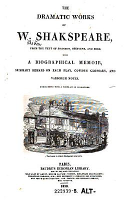 The Dramatic Works of W  Shakspeare  from the Text of Johnson  Steevens  and Reed  With a Biographical Memoir  Summary Remars  sic   on Each Play  Compious Glossary  and Variorum Notes