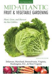 Mid-Atlantic Fruit & Vegetable Gardening: Plant, Grow, and Harvest the Best Edibles - Delaware, Maryland, New Jersey, Pennsylvania, Virginia, Washington, D.C., & West Virginia