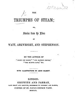 The Triumphs of Steam  Or Stories from the Lives of Watt  Arkwright  and Stephenson  By the Author of    Might Not Right     Etc   Mrs  E  Burrows      With Illustrations by J  Gilbert PDF