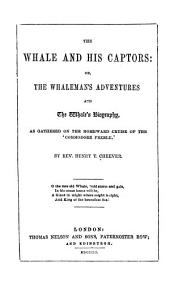 The whale and his captors, or, The whaleman's adventures and the whale's biography: as gathered on the homeward cruise of the 'Commodore Preble'