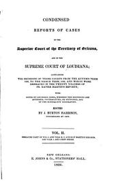 Condensed reports of cases in the Superior Court of the territory of Orleans, and in the Supreme Court of Louisiana: containing the decisions ofthose courts from the autumn term, 1809, to the March term, 1830, and which were embraced in the twenty volumes of Fr. Xavier Martin's reports; with notes of Louisiana cases, wherein the doctrines are affirmed, contradicted, or extended, and of the subsequent legislation, Volume 2