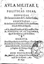 Aula militar I y políticas ideas deducidas de las acciones de C. Iulio Cesar executadas en las guerras de la Galia, ciuiles, de Alexandría, de Africa, de España ...