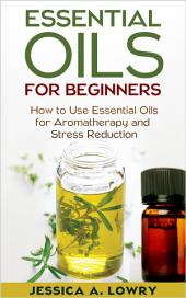 Essential Oils For Beginners: How to Use Essential Oils for Aromatherapy and Stress Reduction