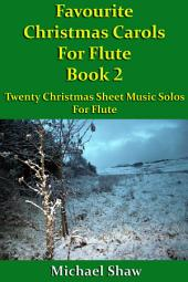Favourite Christmas Carols For Flute Book 2: Twenty Christmas Sheet Music Solos For Flute.