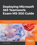 Deploying Microsoft 365 Teamwork: Exam MS-300 Guide