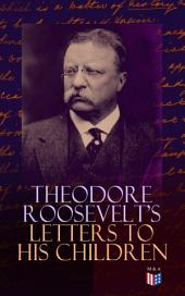 Theodore Roosevelt's Letters to His Children: Touching and Emotional Correspondence of the Former President with Alice, Theodore III, Kermit, Ethel, Archibald, and Quentin From Their Early Childhood Until Their Adulthood