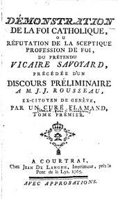 Démonstration de la foi catholique, ou Réfutation de la sceptique profession de foi, du prétendu vicaire Savoyard, précédée d'un discours préliminaire à M. J. J. Rousseau, ex-citoyen de Genève: Volume1