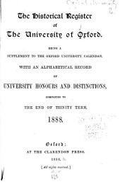 The Historical Register of the University of Oxford: Being a Supplement to the Oxford University Calender, with an Alphabetical Record of University Honours and Distinctions, Completed to the End of Trinity Term, 1888