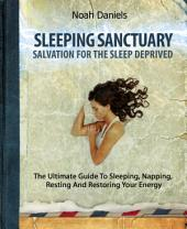 Sleeping Sanctuary - Salvation For The Sleep Deprived: The Ultimate Guide To Sleeping, Napping, Resting And Restoring Your Energy