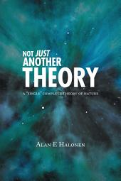 "Not Just Another Theory: A ""Single"" Complete Theory of Nature"