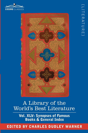 A Library of the World s Best Literature   Ancient and Modern   Vol  XLV  Forty Five Volumes   Synopses of Famous Books   General Index