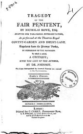 Tragedy of the Fair Penitent, by Nicholas Rowe, Esq. Adapted for Theatrical Representation, as Performed at the Theatres-royal Covent-Garden and Drury-Lane ... to Wich is Added a Critique; with the Life of the Author, by Dr. Johnson