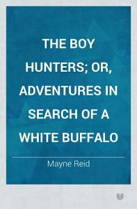 The Boy Hunters  Or  Adventures in Search of a White Buffalo Book