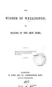 The wisdom of Wellington; or, Maxims of the Iron duke