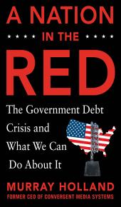A Nation in the Red: The Government Debt Crisis and What We Can Do About It