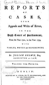 Reports of Cases, Upon Appeals and Writs of Error, in the High Court of Parliament: From the Year 1701, to the Year 1779 : with Tables, Notes and References, Volume 4