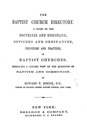 The Baptist Church Directory  A Guide to the Doctrines and Discipline  Officers and Ordinances  Principles and Practices  of Baptist Churches  Etc PDF