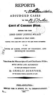 Reports of Adjudged Cases in the Court of Common Pleas. During the Time Lord Chief Justice Willes Presided in that Court [1737-1758]: Together with Some Few Cases of the Same Period Determined in the House of Lords, Court of Chancery, and Exchequer Chamber