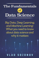 The Fundamentals of Data Science  Big Data  Deep Learning  and Machine Learning  What You Need to Know about Data Science and why it Matters PDF