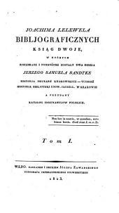 Bibliografioznych ksiag dwoje, w ktorych rozebrane i pomnozone zostaly dwa dzieta Jerzego Samuela Bandtke ...