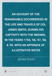 An Account of the Remarkable Occurrences in the Life and Travels of Col. James Smith, During His Captivity with the Indians, in the Years 1755, '56, '57, '58, & '59. With an Appendix of Illustrative Notes