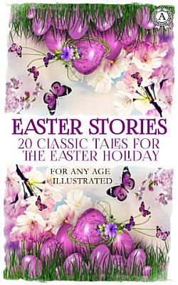 Easter Stories: 20 Classic Tales for the Easter Holiday. For any age. Illustrated