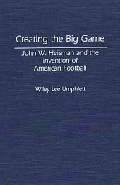 Creating the Big Game: John W. Heisman and the Invention of American Football