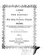 A Primer of the History of the Holy Catholic Church in Ireland: From the Introduction of Christianity to the Formation of the Modern Irish Branch of the Church of Rome, Volumes 1-2