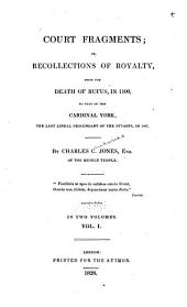 Court Fragments : Or, Recollections of Royalty, from the Death of Rufus in 1100, to that of the Cardinal York, the Last Descendant of the Stuarts in 1807: Volume 1