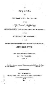 A Journal: Or Historical Account of the Life, Travels, Sufferings, Christian Experiences, and Labour of Love in the Work of the Ministry, of that Ancient, Eminent, and Faithful Servant of Jesus Christ, George Fox, Volume 1