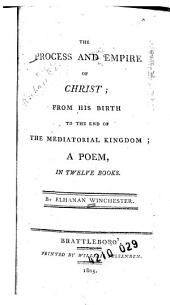 The Process and Empire of Christ: From His Birth to the End of the Mediatorial Kingdom : a Poem in Twelve Books