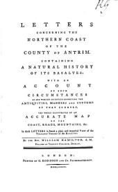 Letters Concerning the Northern Coast of the County of Antrim: Containing a Natural History of Its Basaltes: with an Account of ... the Antiquities, Manners and Customs of that Country. The Whole Illustrated by an Accurate Map ... By ... William Hamilton, ...