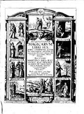 Disqvisitionvm Magicarvm Libri Sex: Qvibvs Continetvr Accvrata Cvriosarvm Artivm, Et vanarum superstitionum confutatio, utilis Theologis, Jurisconsultis, Medicis, Philologis