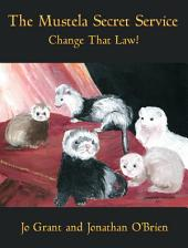 "Change That Law: Book 1 of ""The Mustela Secret Service"" - A Ferret Adventure Series"