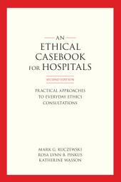 An Ethics Casebook for Hospitals: Practical Approaches to Everyday Ethics Consultations, Second Edition, Edition 2