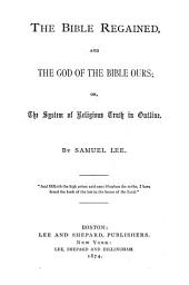 The Bible Regained, and the God of the Bible Ours: Or, The System of Religious Truth Outlined