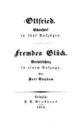 Ottfried: Schauspiel in fünf Aufzügen. Fremdes Glück. Vorspielscherz in einem Aufzuge