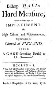 Bishop Hall's Hard Measure, written by himself upon his impeachment of High Crimes and Misdemeanours for defending the Church of England. Being a case something parallel to Dr. S-l [i.e. Sacheverell].