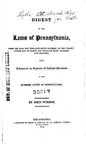 A Digest of the Laws of Pennsylvania: From the Year One Thousand Seven Hundred, to the Twenty-fourth Day of March One Thousand Eight Hundred and Eighteen, with References to Reports of Judicial Decisions in the Supreme Court of Pennsylvania