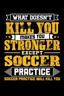 What Doesn't Kill You Makes You Stronger Except Soccer Practice Soccer Practice Will Kill You