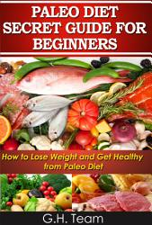 Paleo Diet Secret Guide For Beginners How To Lose Weight And Get Healthy From Paleo Diet Book PDF