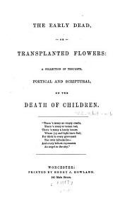 The Early Dead; Or, Transplanted Flowers: A Collection of Thoughts, Poetrical and Scriptual, on the Death of Children