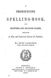A Pronouncing Spelling-book, for Beginners and Advanced Classes: Containing a New and Improved System of Notation