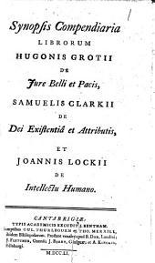 Synopsis compendiaria librorum Hugonis Grotii de jure belli et pacis, Samuelis Clarkii de dei existentiâ et attributis, et Joannis Lockii de intellectu humano