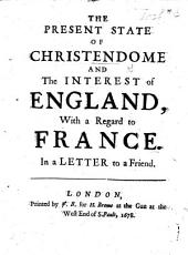 The Present State of Christendome and the interest of England, with a regard to France. In a letter to a friend