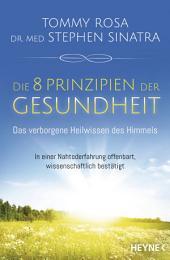 Die 8 Prinzipien der Gesundheit: Das verborgene Heilwissen des Himmels: In einer Nahtoderfahrung offenbart, wissenschaftlich bestätigt