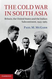 The Cold War in South Asia: Britain, the United States and the Indian Subcontinent, 1945–1965