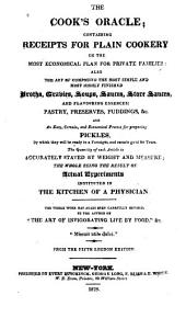 The Cook's Oracle: Containing Receipts for Plain Cookery on the Most Economical Plan for Private Families : Also, the Art of Composing the Most Simple and Most Highly Finished Broths, Gravies, Soups, Sauces, Store Sauces, and Flavouring Essences : Pastry, Preserves, Puddings, Etc : and an Easy, Certain, and Economical Process for Preparing Pickles by which They Will be Ready in a Fortnight, and Remain Good for Years : the Quantity of Each Article is Accurately Stated by Weight and Measure : the Whole Being the Result of Actual Experiments Instituted in the Kitchen of a Physician