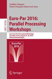 Euro-Par 2016: Parallel Processing Workshops: Euro-Par 2016 International Workshops, Grenoble, France, August 24-26, 2016, Revised Selected Papers